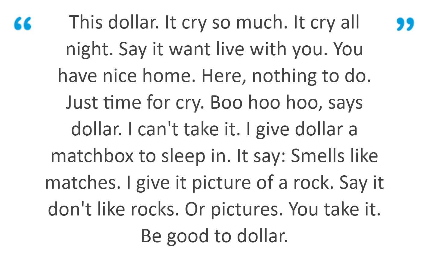 This dollar. It cry so much. It cry all night. Say it want live with you. You have nice home. Here, nothing to do. Just time for cry. Boo hoo hoo, says dollar. I can't take it. I give dollar a matchbox to sleep in. It say: Smells like matches. I give it picture of a rock. Say it don't like rocks. Or pictures. You take it. Be good to dollar.