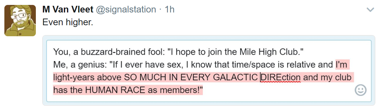 You, a buzzard-brained fool: I hope to join the Mile High Club. Me, a genius: If I ever have sex, I know that time/space is relative and I'm light-years above so much in every galactic direction and my club has the human race as members!